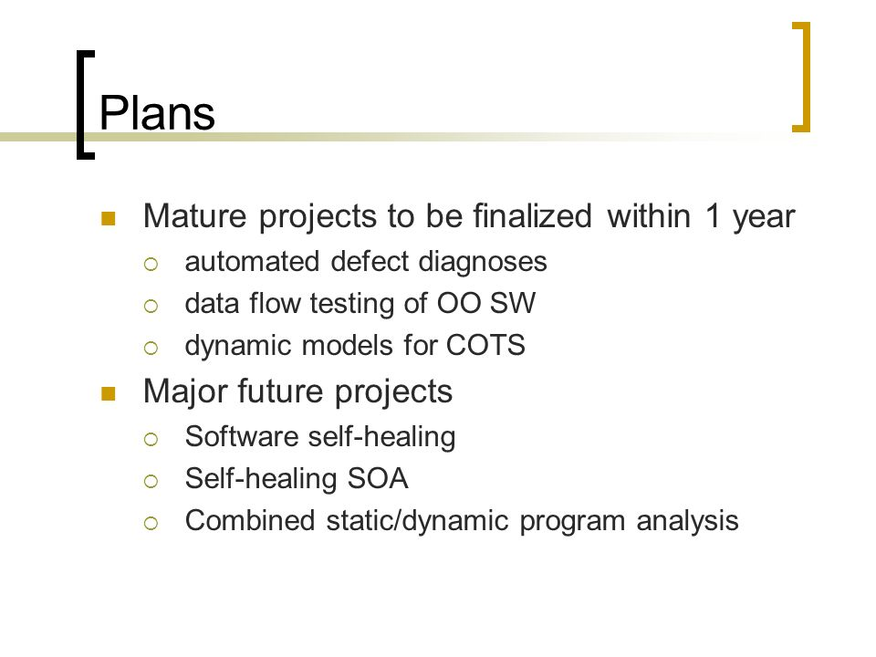 Plans Mature projects to be finalized within 1 year automated defect diagnoses data flow testing of OO SW dynamic models for COTS Major future projects Software self-healing Self-healing SOA Combined static/dynamic program analysis