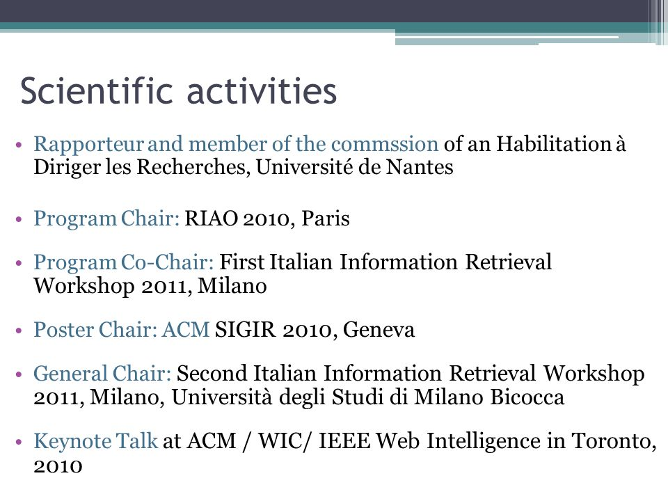Scientific activities Rapporteur and member of the commssion of an Habilitation à Diriger les Recherches, Université de Nantes Program Chair: RIAO 2010, Paris Program Co-Chair: First Italian Information Retrieval Workshop 2011, Milano Poster Chair: ACM SIGIR 2010, Geneva General Chair: Second Italian Information Retrieval Workshop 2011, Milano, Università degli Studi di Milano Bicocca Keynote Talk at ACM / WIC/ IEEE Web Intelligence in Toronto, 2010