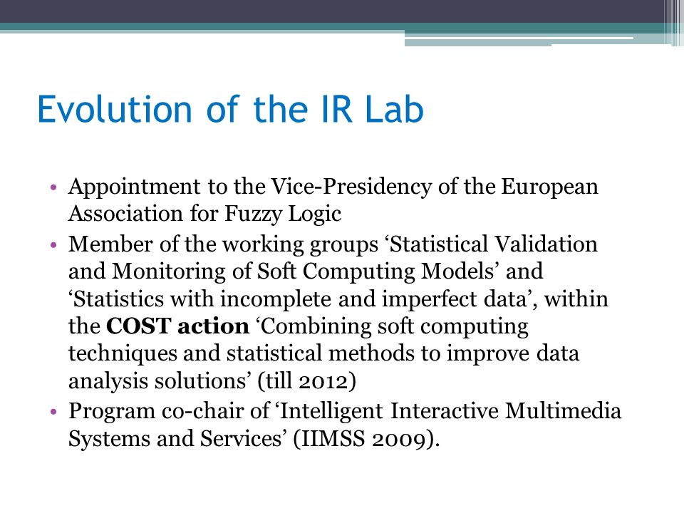 Evolution of the IR Lab Appointment to the Vice-Presidency of the European Association for Fuzzy Logic Member of the working groups Statistical Validation and Monitoring of Soft Computing Models and Statistics with incomplete and imperfect data, within the COST action Combining soft computing techniques and statistical methods to improve data analysis solutions (till 2012) Program co-chair of Intelligent Interactive Multimedia Systems and Services (IIMSS 2009).