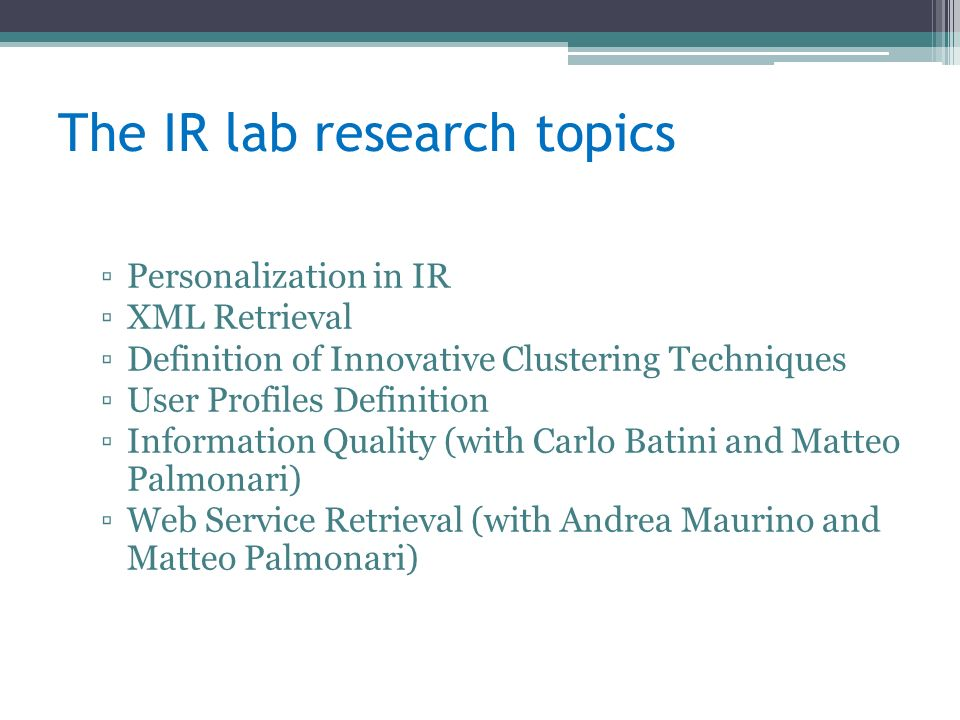 The IR lab research topics Personalization in IR XML Retrieval Definition of Innovative Clustering Techniques User Profiles Definition Information Quality (with Carlo Batini and Matteo Palmonari) Web Service Retrieval (with Andrea Maurino and Matteo Palmonari)