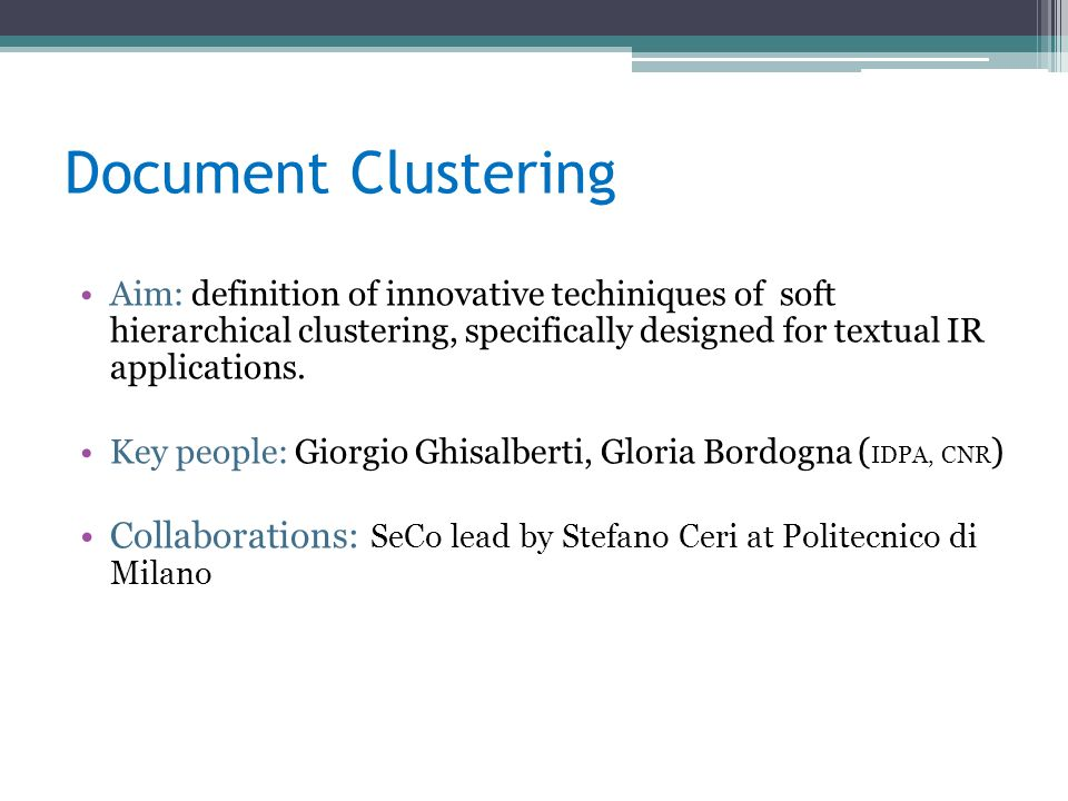 Document Clustering Aim: definition of innovative techiniques of soft hierarchical clustering, specifically designed for textual IR applications.