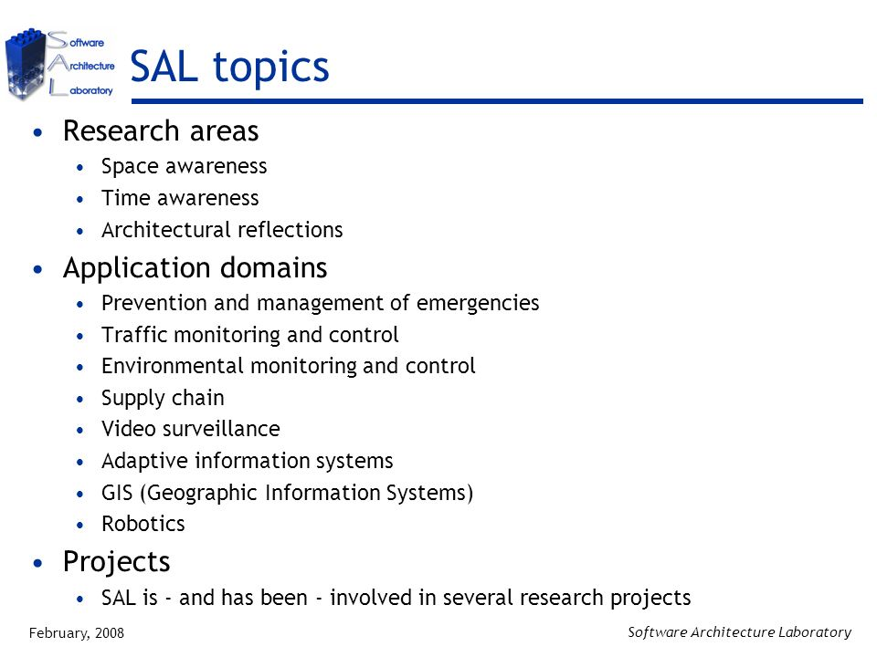 February, 2008 Software Architecture Laboratory SAL topics Research areas Space awareness Time awareness Architectural reflections Application domains