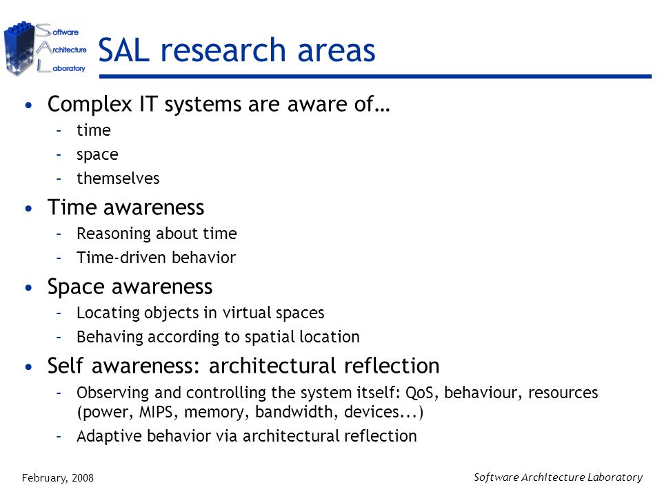 February, 2008 Software Architecture Laboratory SAL research areas Complex IT systems are aware of… –time –space –themselves Time awareness –Reasoning about time –Time-driven behavior Space awareness –Locating objects in virtual spaces –Behaving according to spatial location Self awareness: architectural reflection –Observing and controlling the system itself: QoS, behaviour, resources (power, MIPS, memory, bandwidth, devices...) –Adaptive behavior via architectural reflection