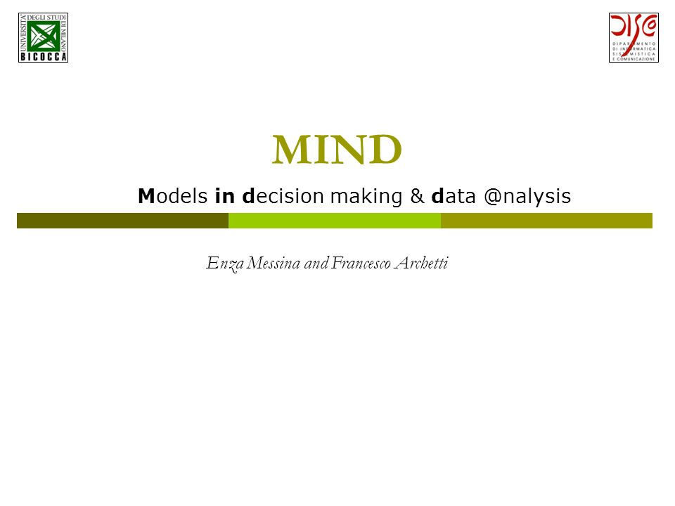 MIND Models in decision making & data @nalysis Enza Messina and Francesco Archetti
