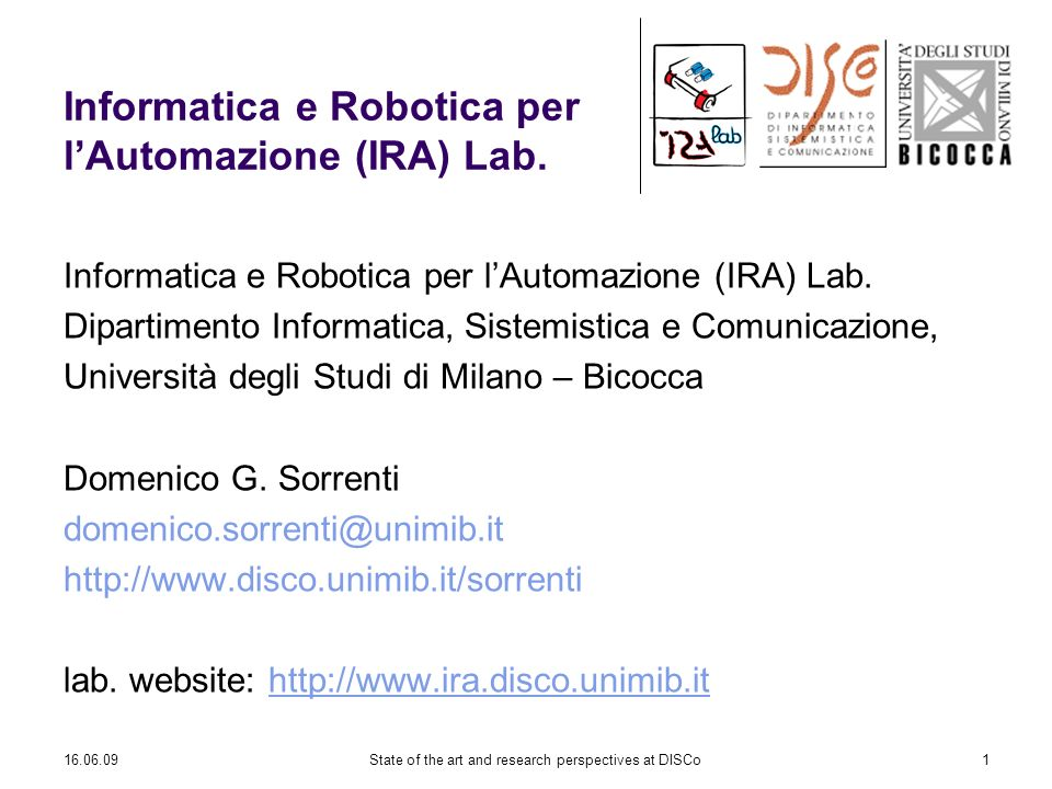 16.06.09State of the art and research perspectives at DISCo1 Informatica e Robotica per lAutomazione (IRA) Lab. Dipartimento Informatica, Sistemistica