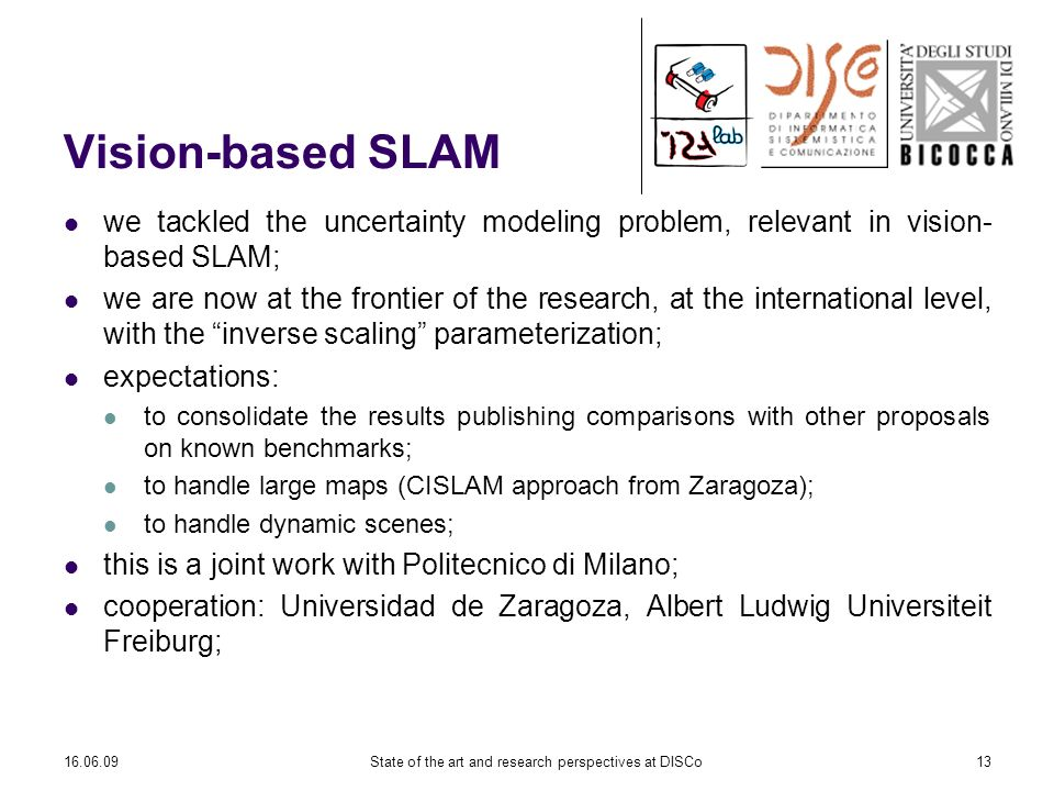 16.06.09State of the art and research perspectives at DISCo13 Vision-based SLAM we tackled the uncertainty modeling problem, relevant in vision- based SLAM; we are now at the frontier of the research, at the international level, with the inverse scaling parameterization; expectations: to consolidate the results publishing comparisons with other proposals on known benchmarks; to handle large maps (CISLAM approach from Zaragoza); to handle dynamic scenes; this is a joint work with Politecnico di Milano; cooperation: Universidad de Zaragoza, Albert Ludwig Universiteit Freiburg;