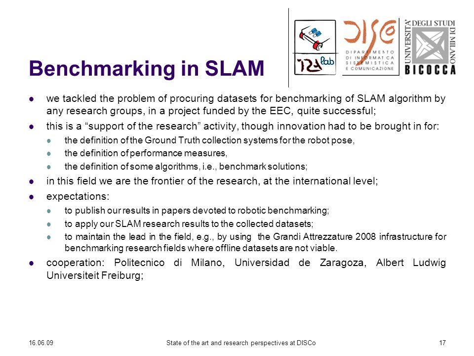 16.06.09State of the art and research perspectives at DISCo17 Benchmarking in SLAM we tackled the problem of procuring datasets for benchmarking of SLAM algorithm by any research groups, in a project funded by the EEC, quite successful; this is a support of the research activity, though innovation had to be brought in for: the definition of the Ground Truth collection systems for the robot pose, the definition of performance measures, the definition of some algorithms, i.e., benchmark solutions; in this field we are the frontier of the research, at the international level; expectations: to publish our results in papers devoted to robotic benchmarking; to apply our SLAM research results to the collected datasets; to maintain the lead in the field, e.g., by using the Grandi Attrezzature 2008 infrastructure for benchmarking research fields where offline datasets are not viable.