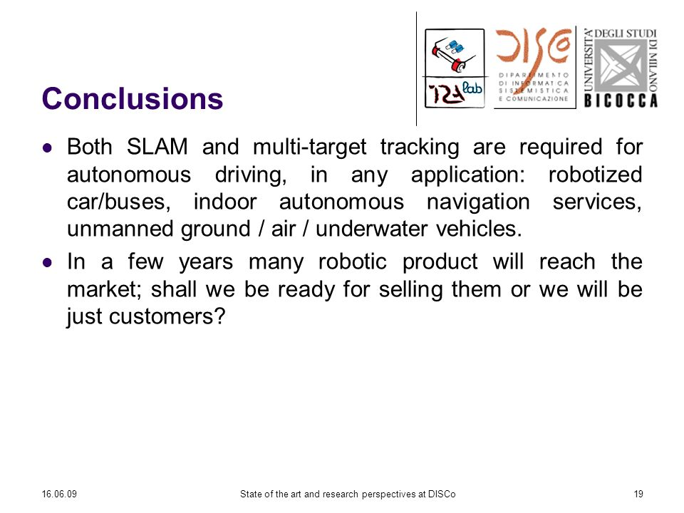 16.06.09State of the art and research perspectives at DISCo19 Conclusions Both SLAM and multi-target tracking are required for autonomous driving, in any application: robotized car/buses, indoor autonomous navigation services, unmanned ground / air / underwater vehicles.