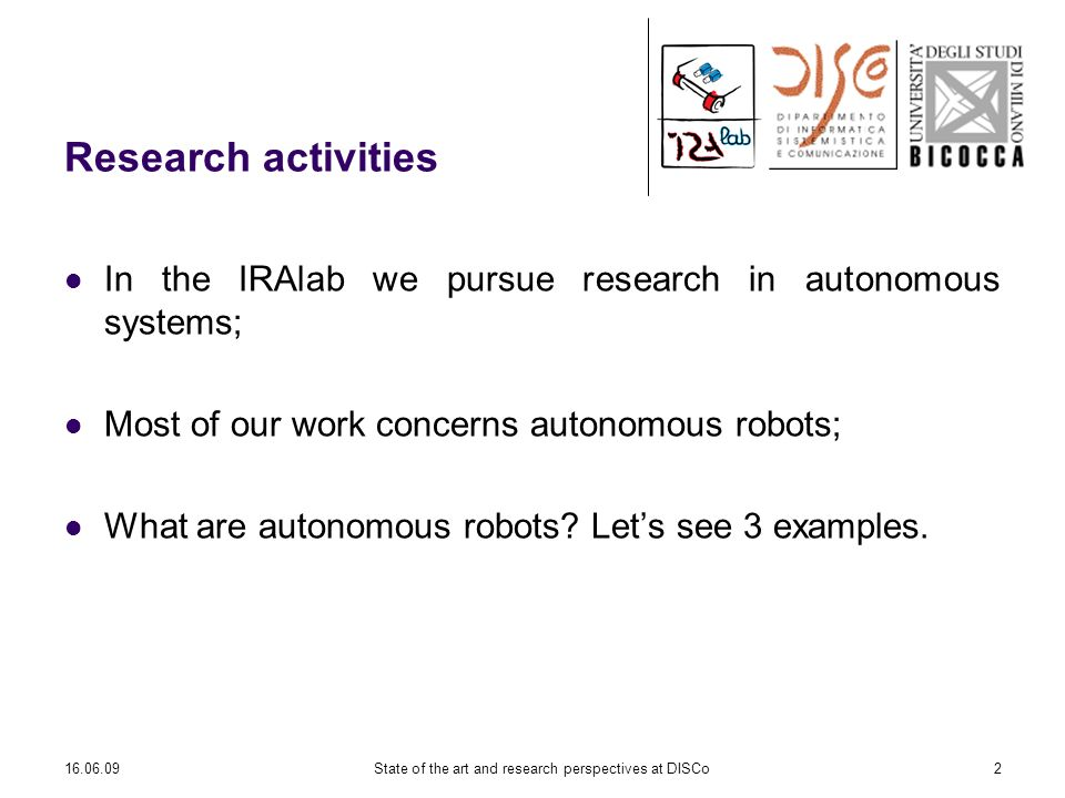 16.06.09State of the art and research perspectives at DISCo2 Research activities In the IRAlab we pursue research in autonomous systems; Most of our work concerns autonomous robots; What are autonomous robots.