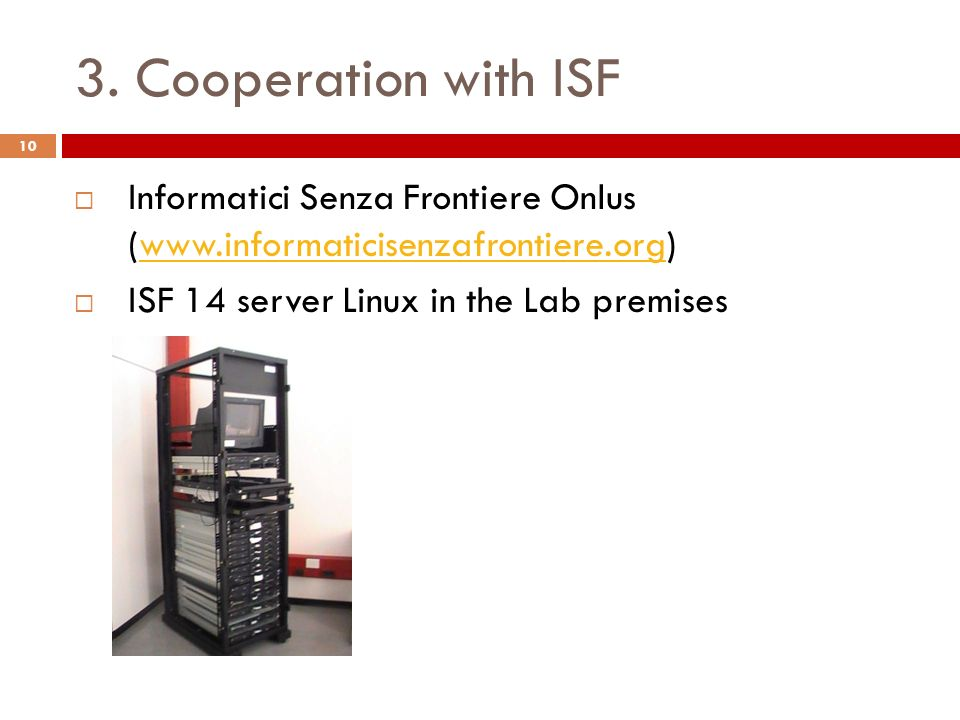 3. Cooperation with ISF Informatici Senza Frontiere Onlus (www.informaticisenzafrontiere.org)www.informaticisenzafrontiere.org ISF 14 server Linux in