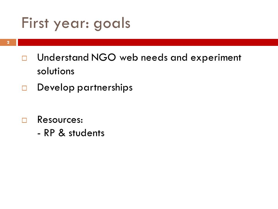 First year: goals Understand NGO web needs and experiment solutions Develop partnerships Resources: - RP & students 2