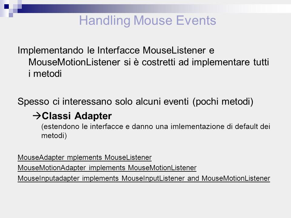 Implementando le Interfacce MouseListener e MouseMotionListener si è costretti ad implementare tutti i metodi Spesso ci interessano solo alcuni eventi (pochi metodi) Classi Adapter (estendono le interfacce e danno una imlementazione di default dei metodi) MouseAdapter mplements MouseListener MouseMotionAdapter implements MouseMotionListener MouseInputadapter implements MouseInputListener and MouseMotionListener Handling Mouse Events