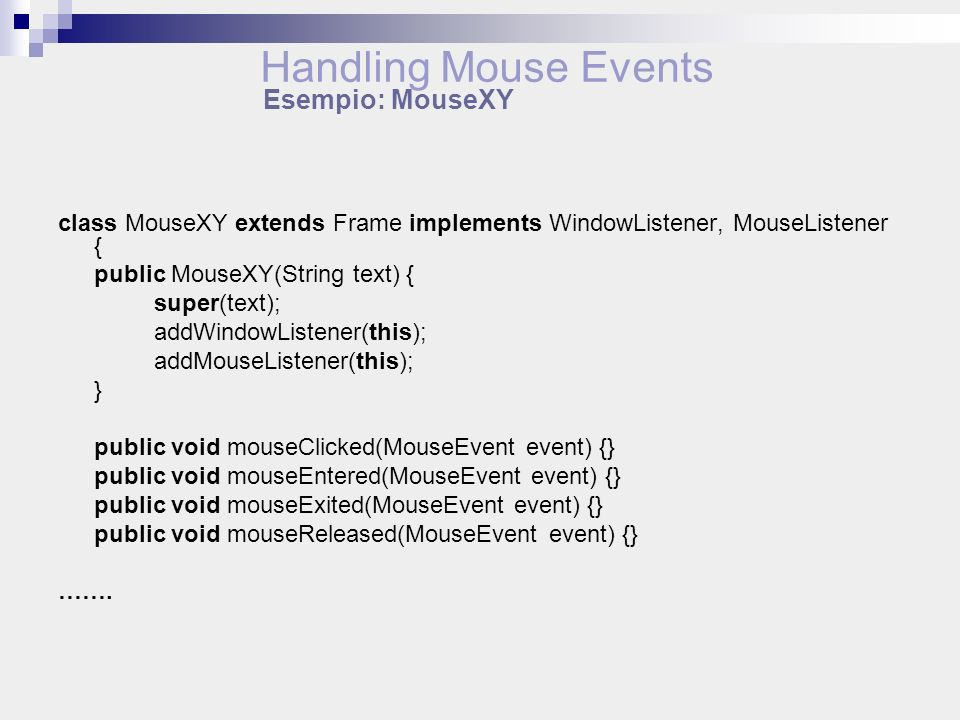 class MouseXY extends Frame implements WindowListener, MouseListener { public MouseXY(String text) { super(text); addWindowListener(this); addMouseListener(this); } public void mouseClicked(MouseEvent event) {} public void mouseEntered(MouseEvent event) {} public void mouseExited(MouseEvent event) {} public void mouseReleased(MouseEvent event) {} …….