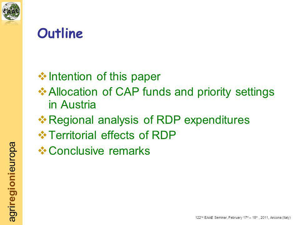 agriregionieuropa 122 nd EAAE Seminar, February 17 th – 18 th, 2011, Ancona (Italy) Intention of this paper Allocation of CAP funds and priority settings in Austria Regional analysis of RDP expenditures Territorial effects of RDP Conclusive remarks Outline