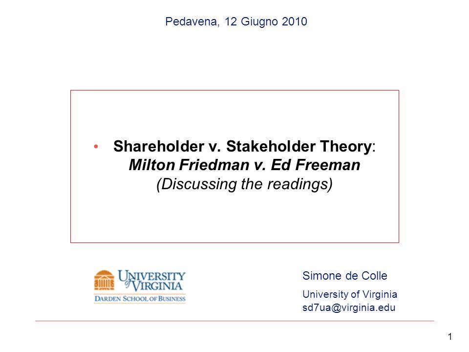 Shareholder v. Stakeholder Theory: Milton Friedman v. Ed Freeman (Discussing the readings) 1 Simone de Colle University of Virginia sd7ua@virginia.edu
