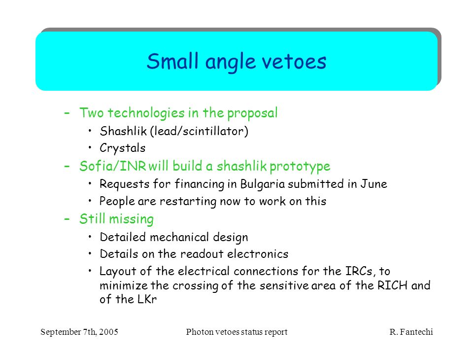September 7th, 2005Photon vetoes status report R. Fantechi Small angle vetoes –Two technologies in the proposal Shashlik (lead/scintillator) Crystals