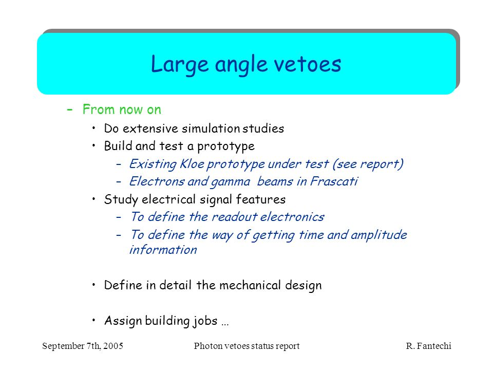 September 7th, 2005Photon vetoes status report R. Fantechi Large angle vetoes –From now on Do extensive simulation studies Build and test a prototype