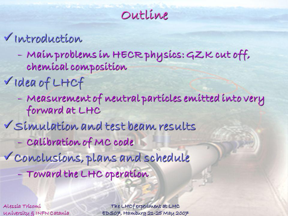 Alessia Tricomi University & INFN Catania The LHCf experiment at LHC EDS07, Hamburg 21-25 May 2007 Outline Introduction Introduction –Main problems in