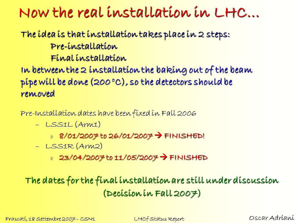 Oscar Adriani Frascati, 18 Settembre 2007 - CSN1 LHCf Status Report Now the real installation in LHC… Pre-Installation dates have been fixed in Fall 2