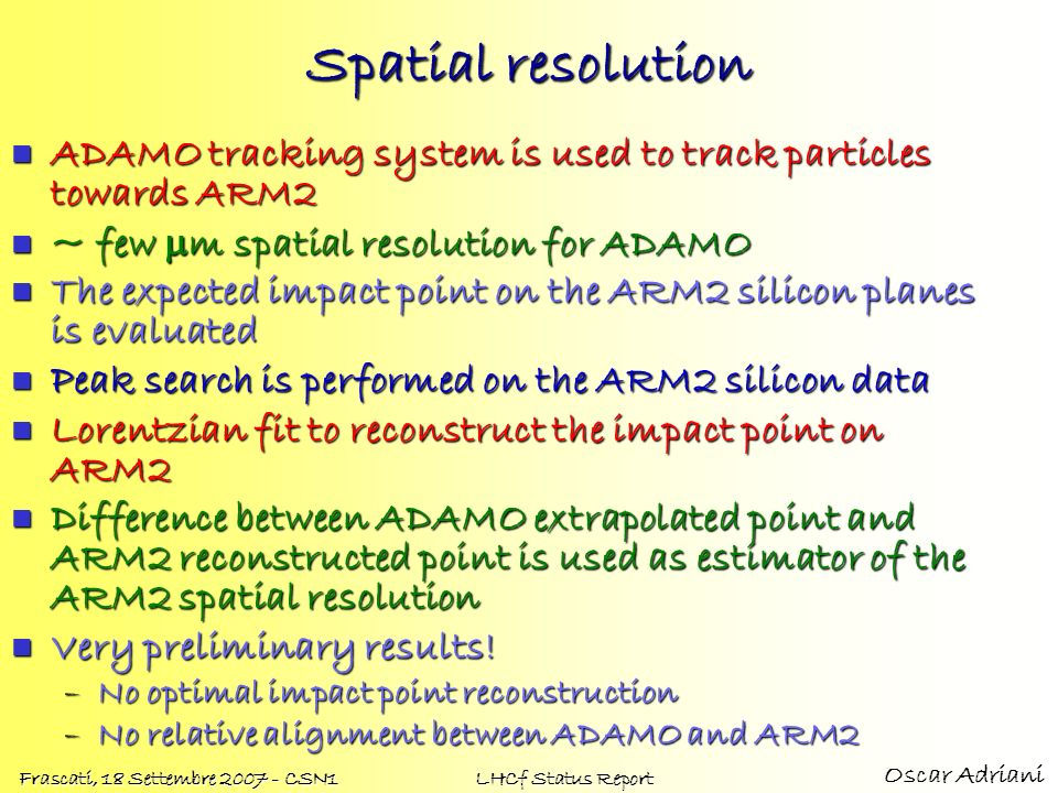 Oscar Adriani Frascati, 18 Settembre 2007 - CSN1 LHCf Status Report Spatial resolution ADAMO tracking system is used to track particles towards ARM2 A