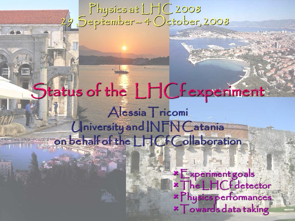 Status of the LHCf experiment Alessia Tricomi University and INFN Catania on behalf of the LHCf Collaboration Physics at LHC 2008 29 September – 4 Oct