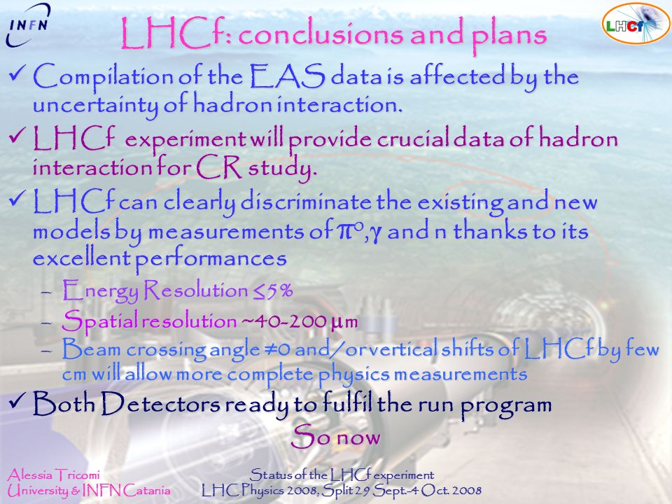 Alessia Tricomi University & INFN Catania Status of the LHCf experiment LHC Physics 2008, Split 29 Sept.-4 Oct. 2008 LHCf: conclusions and plans Compi