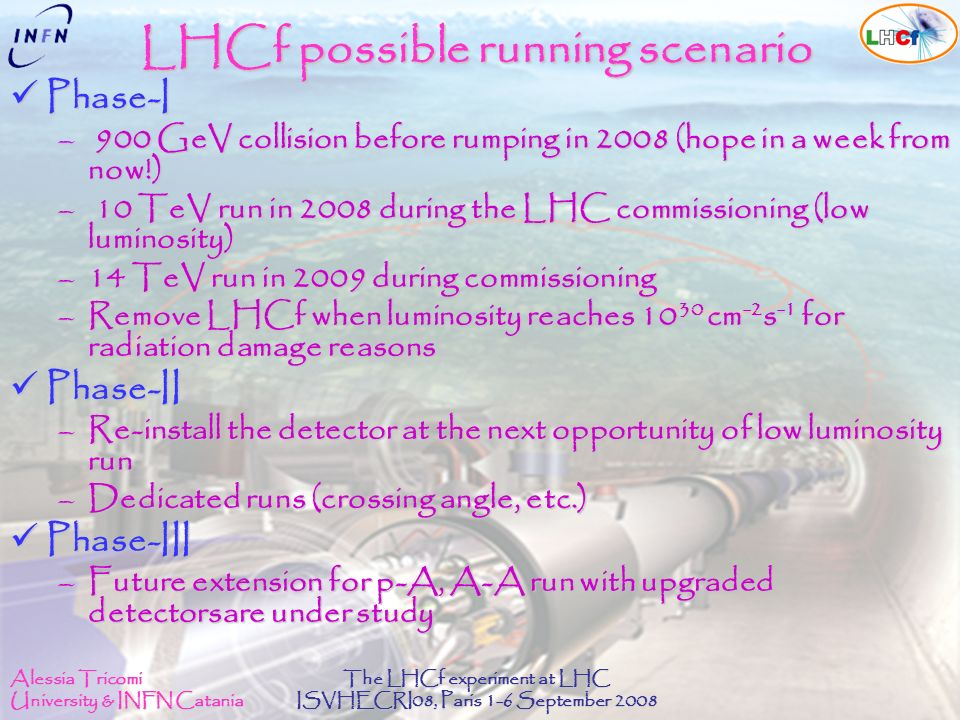 Alessia Tricomi University & INFN Catania The LHCf experiment at LHC ISVHECRI08, Paris 1-6 September 2008 LHCf possible running scenario Phase-I Phase-I – 900 GeV collision before rumping in 2008 (hope in a week from now!) – 10 TeV run in 2008 during the LHC commissioning (low luminosity) –14 TeV run in 2009 during commissioning –Remove LHCf when luminosity reaches cm -2 s -1 for radiation damage reasons Phase-II Phase-II –Re-install the detector at the next opportunity of low luminosity run –Dedicated runs (crossing angle, etc.) Phase-III Phase-III –Future extension for p-A, A-A run with upgraded detectorsare under study