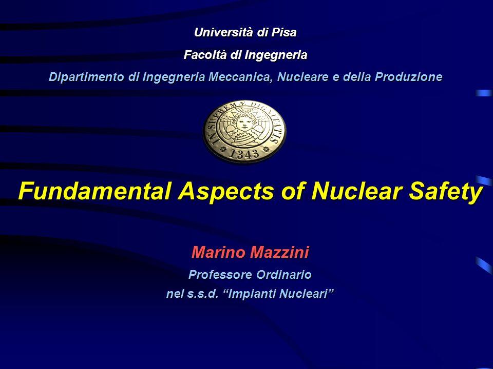 Fundamental Aspects of Nuclear Safety Marino Mazzini Professore Ordinario nel s.s.d. Impianti Nucleari Università di Pisa Facoltà di Ingegneria Dipart