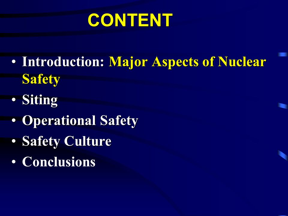 CONTENT Introduction: Major Aspects of Nuclear SafetyIntroduction: Major Aspects of Nuclear Safety SitingSiting Operational SafetyOperational Safety S