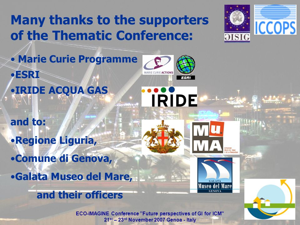 Many thanks to the supporters of the Thematic Conference: Marie Curie Programme ESRI IRIDE ACQUA GAS and to: Regione Liguria, Comune di Genova, Galata Museo del Mare, and their officers ECO-IMAGINE Conference Future perspectives of GI for ICM 21 st – 23 rd November 2007 Genoa - Italy