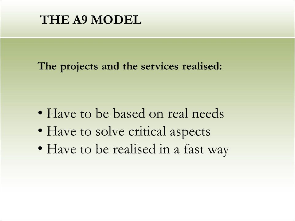 THE A9 MODEL The projects and the services realised: Have to be based on real needs Have to solve critical aspects Have to be realised in a fast way