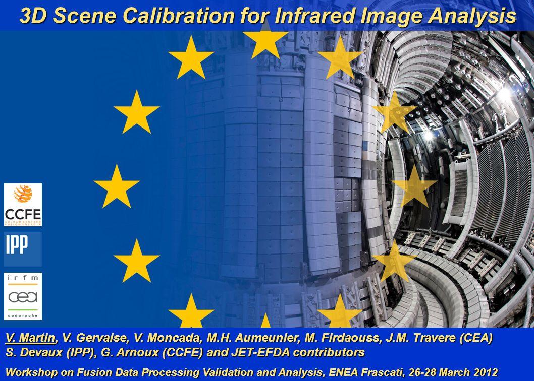 V. Martin et al. 1 (19) WFDPVA, ENEA Frascati 28/03/12 3D Scene Calibration for Infrared Image Analysis V. Martin, V. Gervaise, V. Moncada, M.H. Aumeu