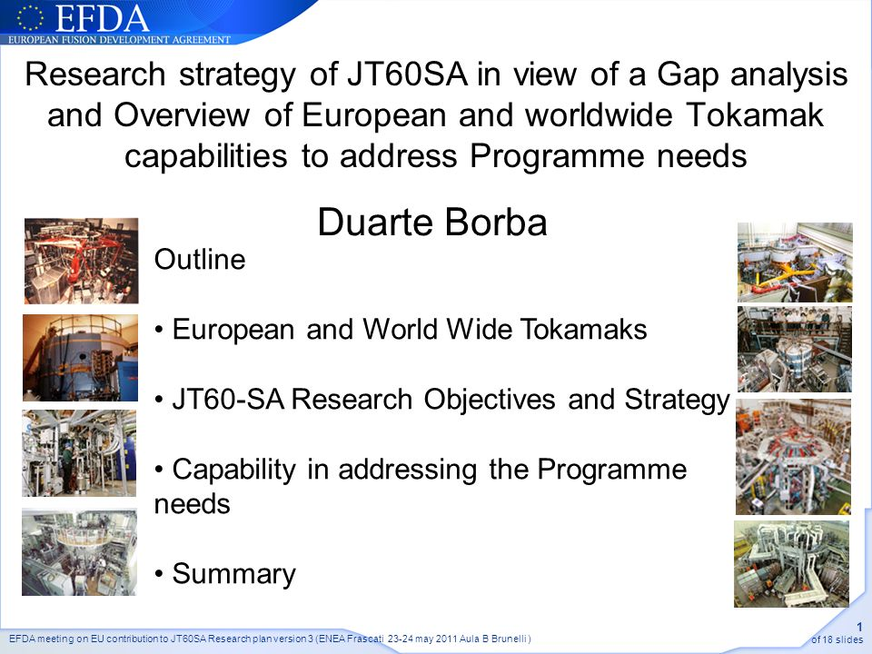 EFDA meeting on EU contribution to JT60SA Research plan version 3 (ENEA Frascati may 2011 Aula B Brunelli ) 1 of 18 slides Research strategy of JT60SA in view of a Gap analysis and Overview of European and worldwide Tokamak capabilities to address Programme needs Outline European and World Wide Tokamaks JT60-SA Research Objectives and Strategy Capability in addressing the Programme needs Summary Duarte Borba