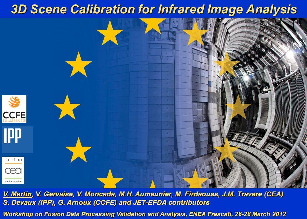 V. Martin et al. 1 (18) WFDPVA, ENEA Frascati 28/03/12 3D Scene Calibration for Infrared Image Analysis V. Martin, V. Gervaise, V. Moncada, M.H. Aumeu