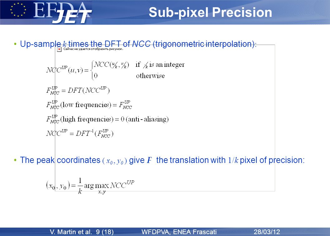 V. Martin et al. 9 (18) WFDPVA, ENEA Frascati 28/03/12 Sub-pixel Precision Up-sample k times the DFT of NCC (trigonometric interpolation) : The peak c
