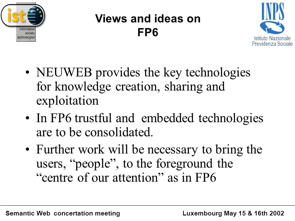 Istituto Nazionale Previdenza Sociale Semantic Web concertation meetingLuxembourg May 15 & 16th 2002 Views and ideas on FP6 NEUWEB provides the key technologies for knowledge creation, sharing and exploitation In FP6 trustful and embedded technologies are to be consolidated.