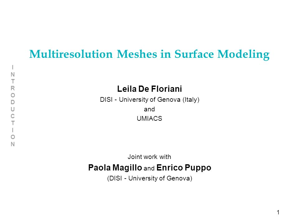 1 INTRODUCTIONINTRODUCTION Multiresolution Meshes in Surface Modeling Leila De Floriani DISI - University of Genova (Italy) and UMIACS Joint work with Paola Magillo and Enrico Puppo (DISI - University of Genova)