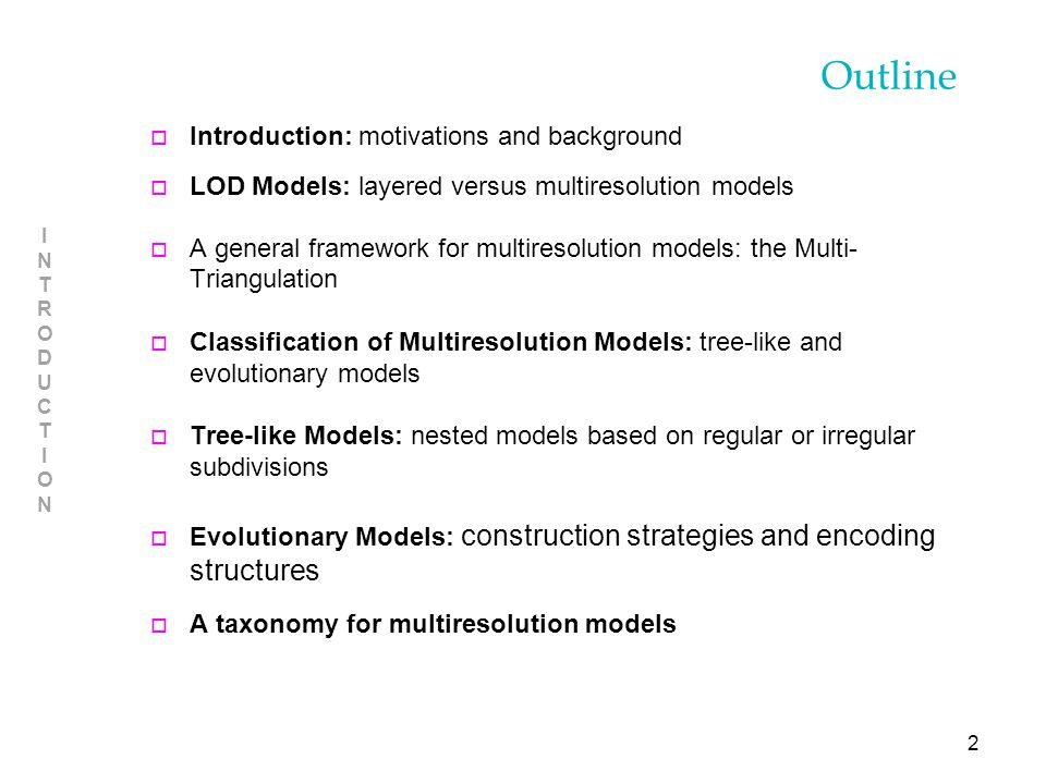 2 INTRODUCTIONINTRODUCTION Outline o Introduction: motivations and background o LOD Models: layered versus multiresolution models o A general framework for multiresolution models: the Multi- Triangulation o Classification of Multiresolution Models: tree-like and evolutionary models o Tree-like Models: nested models based on regular or irregular subdivisions o Evolutionary Models: construction strategies and encoding structures o A taxonomy for multiresolution models