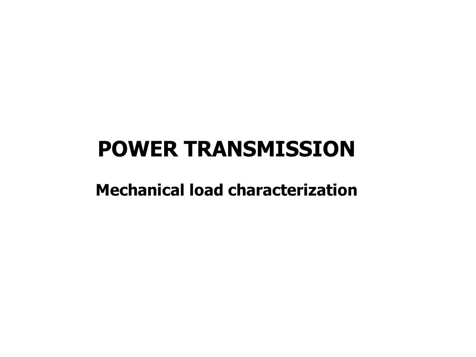 MECHANICAL LOAD CHARACTERIZATION A mechanical load may be decomposed in: an apparatus that has to be moved said apparatus load a transmission mechanism (gear train, gearbox) said transmission load the rotor of the motor said rotor load Each of these parts has its own dynamic and static characteristic.