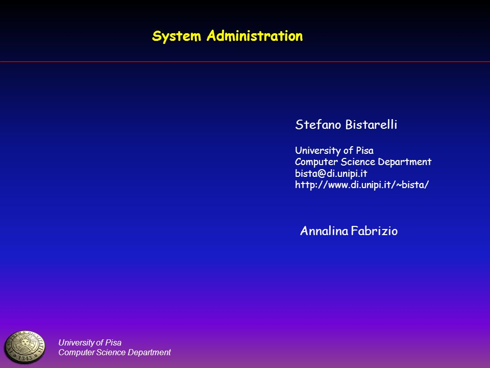 University of Pisa Computer Science Department System Administration Stefano Bistarelli University of Pisa Computer Science Department bista@di.unipi.
