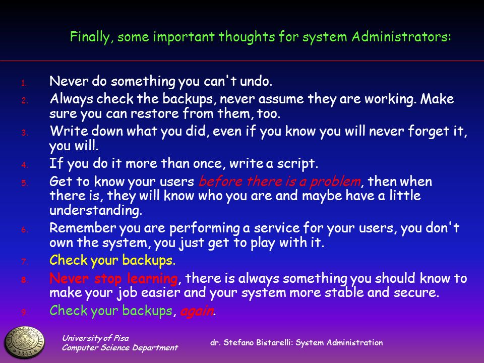 University of Pisa Computer Science Department dr. Stefano Bistarelli: System Administration Finally, some important thoughts for system Administrator