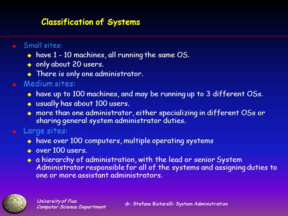 University of Pisa Computer Science Department dr. Stefano Bistarelli: System Administration Classification of Systems Small sites: have 1 - 10 machin
