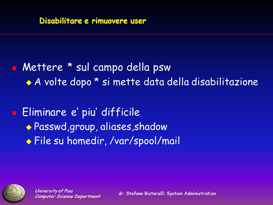 University of Pisa Computer Science Department dr. Stefano Bistarelli: System Administration Disabilitare e rimuovere user Mettere * sul campo della p