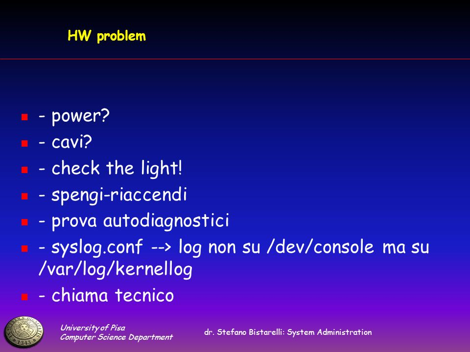 University of Pisa Computer Science Department dr. Stefano Bistarelli: System Administration HW problem - power? - cavi? - check the light! - spengi-r