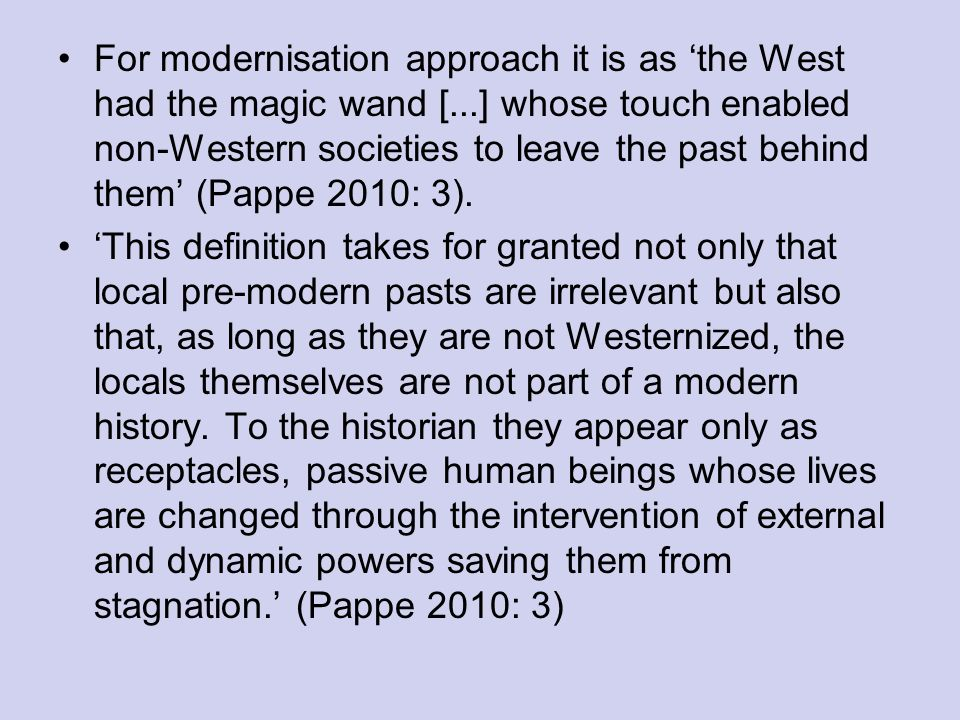 For modernisation approach it is as the West had the magic wand [...] whose touch enabled non-Western societies to leave the past behind them (Pappe 2010: 3).