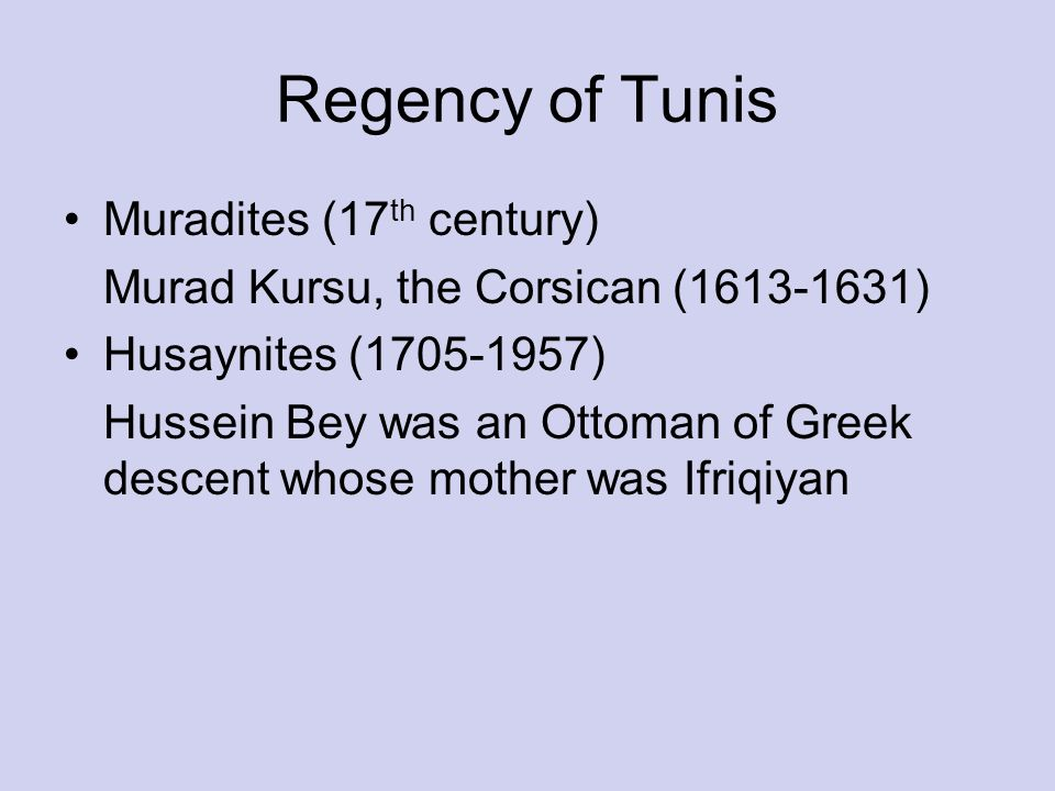 Regency of Tunis Muradites (17 th century) Murad Kursu, the Corsican ( ) Husaynites ( ) Hussein Bey was an Ottoman of Greek descent whose mother was Ifriqiyan