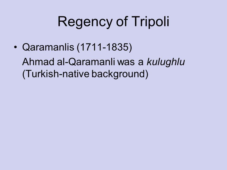 Regency of Tripoli Qaramanlis (1711-1835) Ahmad al-Qaramanli was a kulughlu (Turkish-native background)