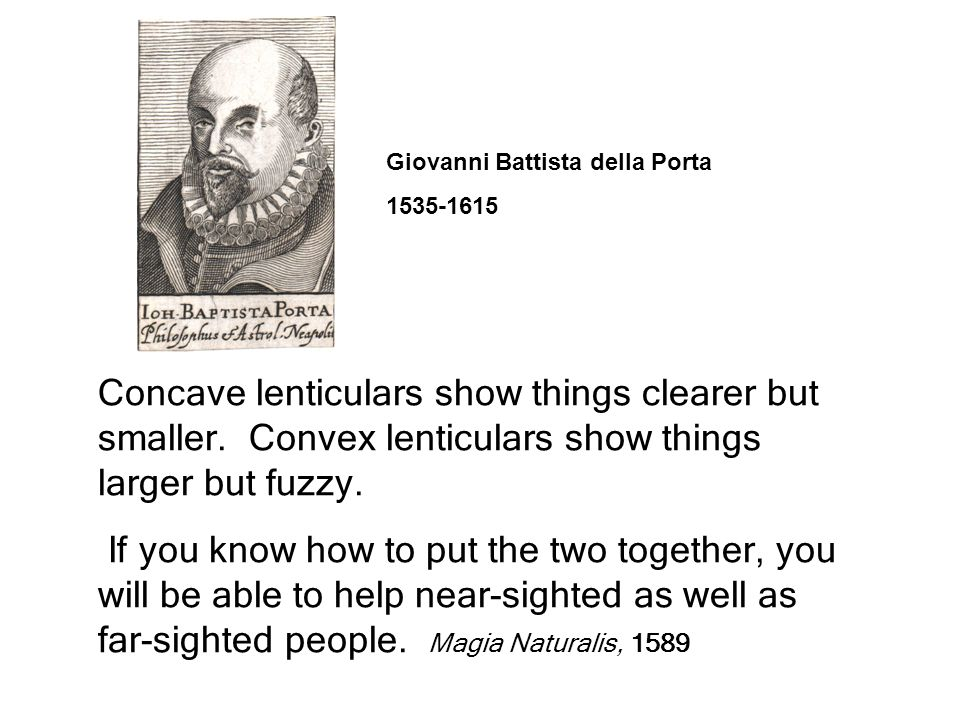 Giovanni Battista della Porta 1535-1615 Concave lenticulars show things clearer but smaller.