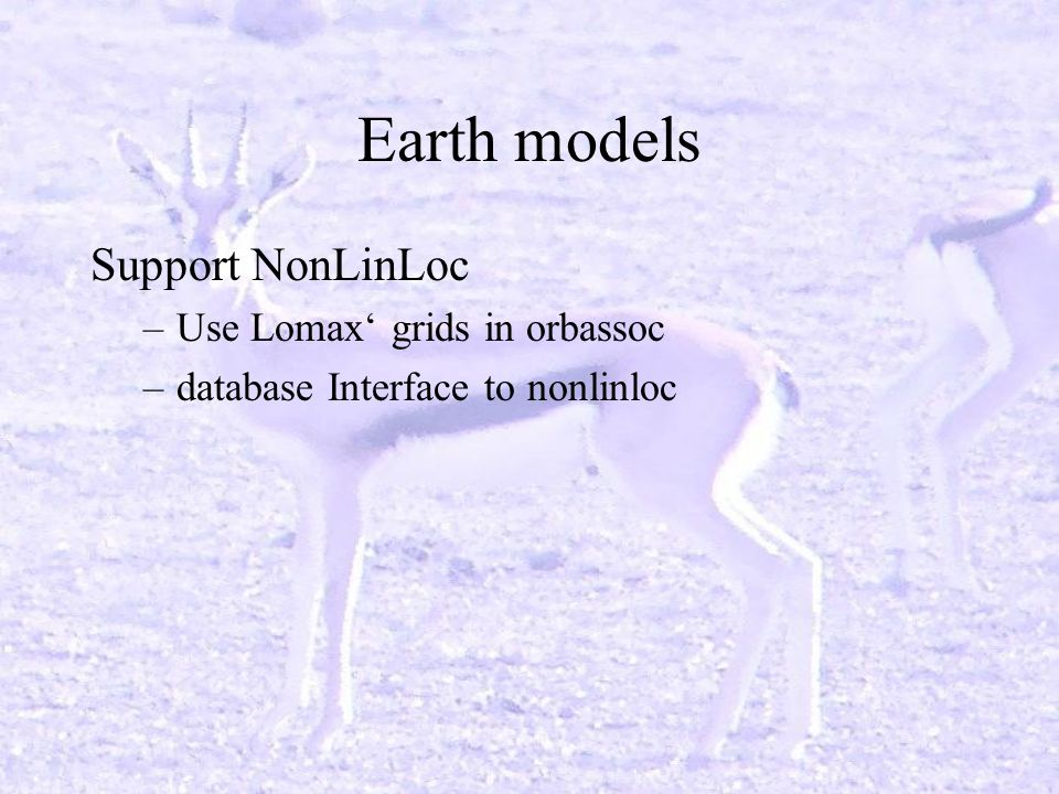 Earth models Support NonLinLoc –Use Lomax grids in orbassoc –database Interface to nonlinloc