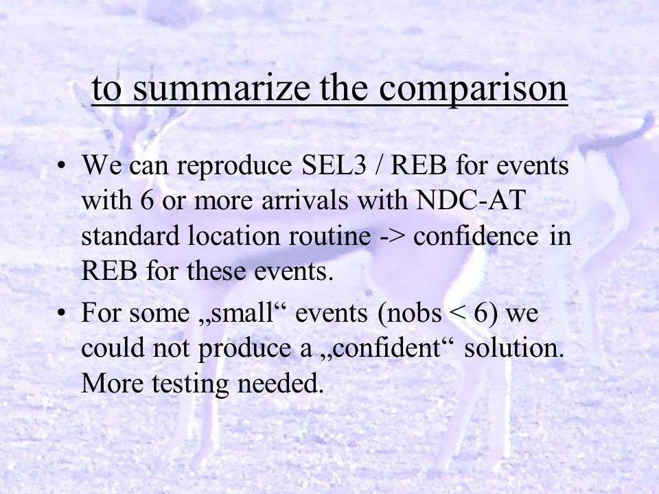 to summarize the comparison We can reproduce SEL3 / REB for events with 6 or more arrivals with NDC-AT standard location routine -> confidence in REB